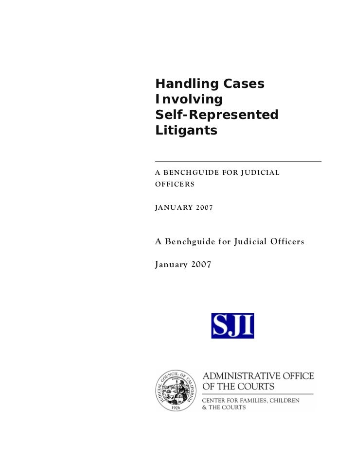 Handling CasesInvolvingSelf-RepresentedLitigantsA BENCHGUIDE FOR JUDICIALOFFICERSJANUARY 2007A Benchguide for Judicial Off...