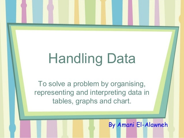 Handling DataTo solve a problem by organising,representing and interpreting data intables, graphs and chart.By Amani El-Al...