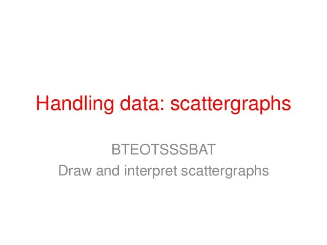 Handling data: scattergraphs         BTEOTSSSBAT  Draw and interpret scattergraphs