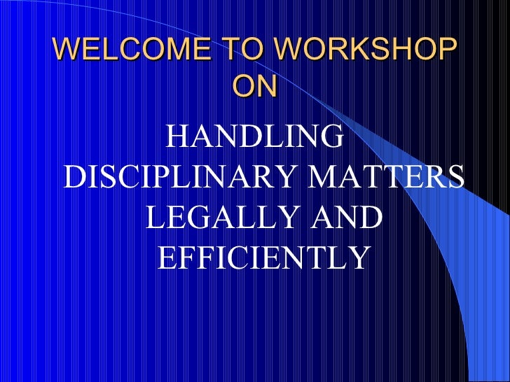 WELCOME TO WORKSHOP ON <ul><li>HANDLING DISCIPLINARY MATTERS LEGALLY AND EFFICIENTLY </li></ul>