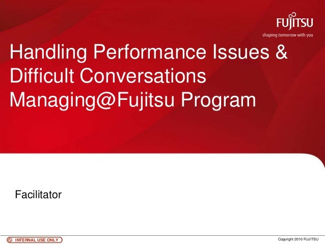 INTERNAL USE ONLYINTERNAL USE ONLY Copyright 2010 FUJITSU Handling Performance Issues & Difficult Conversations Managing@F...