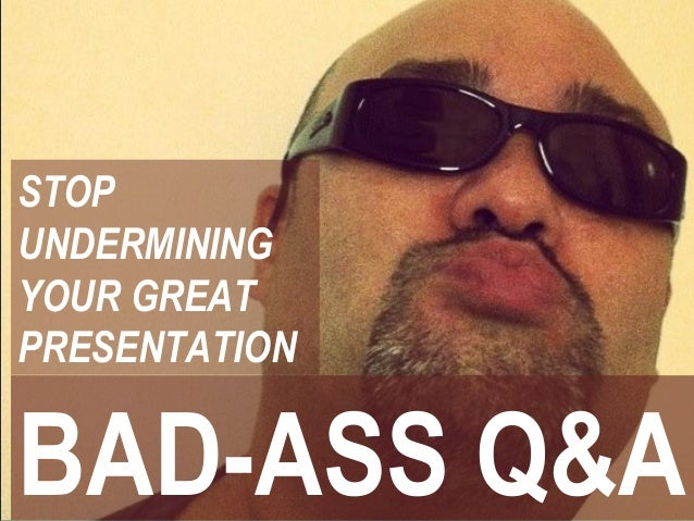 BAD-ASS Q&A STOP UNDERMINING YOUR GREAT PRESENTATION