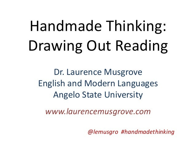 Handmade Thinking:Drawing Out ReadingDr. Laurence MusgroveEnglish and Modern LanguagesAngelo State Universitywww.laurencem...