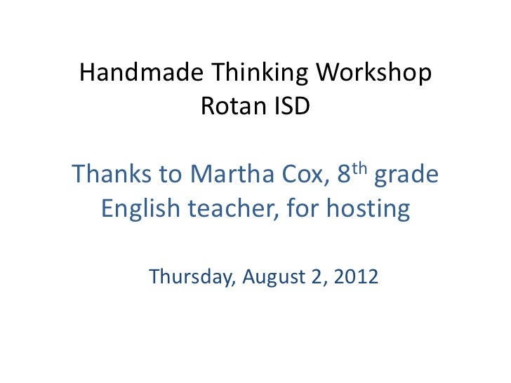 Handmade Thinking Workshop        Rotan ISDThanks to Martha Cox, 8th grade  English teacher, for hosting      Thursday, Au...