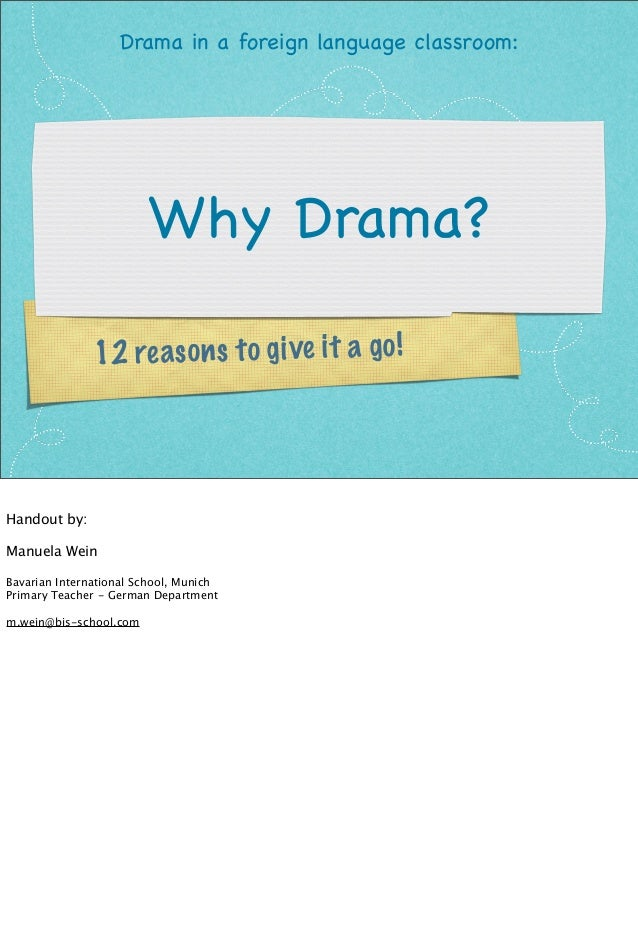 Drama in a foreign language classroom:  Why Drama? 2 re a s o n s t o g ive it a g o ! 1  Handout by: Manuela Wein Bavaria...