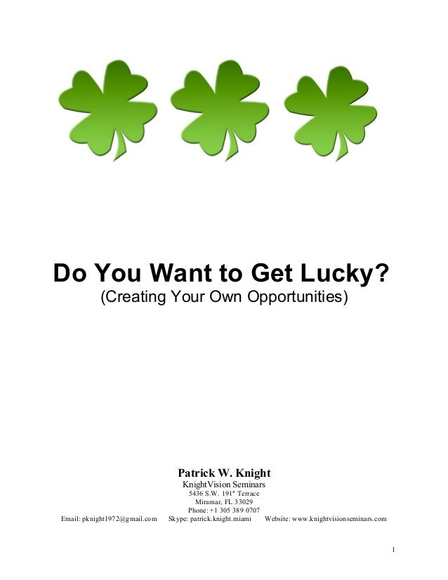 Do You Want to Get Lucky? (Creating Your Own Opportunities) Patrick W. Knight KnightVision Seminars 5436 S.W. 191st Terrac...