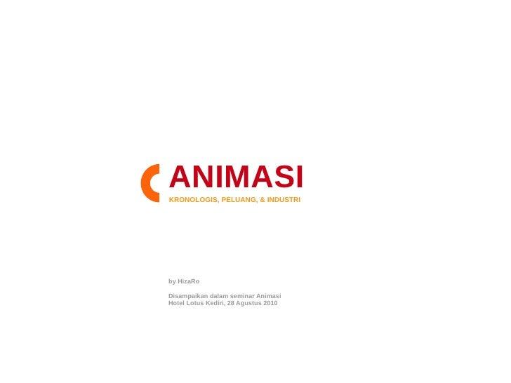 ANIMASI KRONOLOGIS, PELUANG, & INDUSTRI     by HizaRo  Disampaikan dalam seminar Animasi Hotel Lotus Kediri, 28 Agustus 20...
