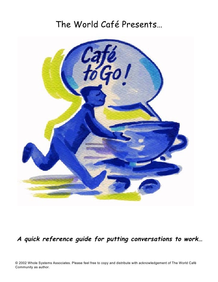 The World Café Presents…A quick reference guide for putting conversations to work…© 2002 Whole Systems Associates. Please ...
