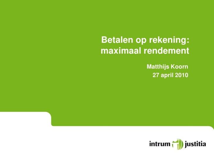 Betalen op rekening: maximaal rendement           Matthijs Koorn            27 april 2010