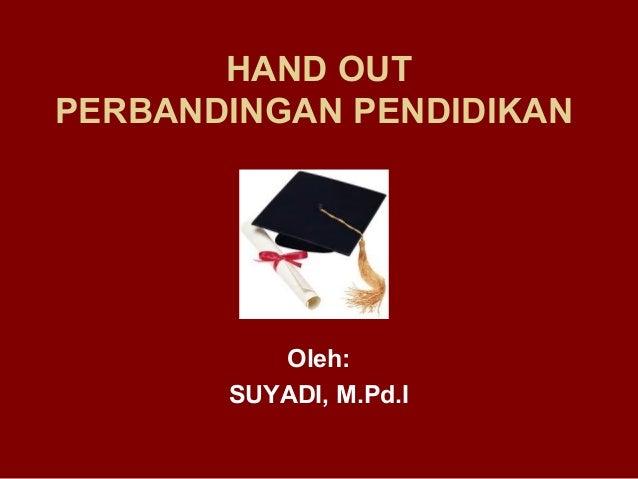 HAND OUTPERBANDINGAN PENDIDIKAN          Oleh:       SUYADI, M.Pd.I