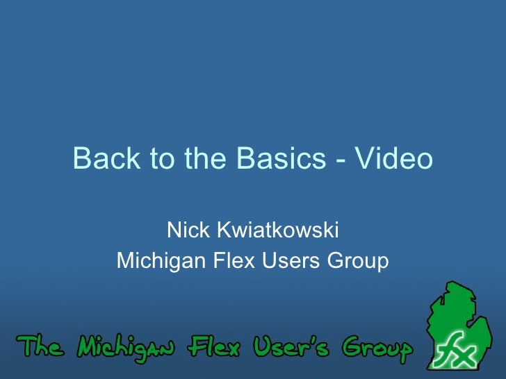 Back to the Basics - Video Nick Kwiatkowski Michigan Flex Users Group