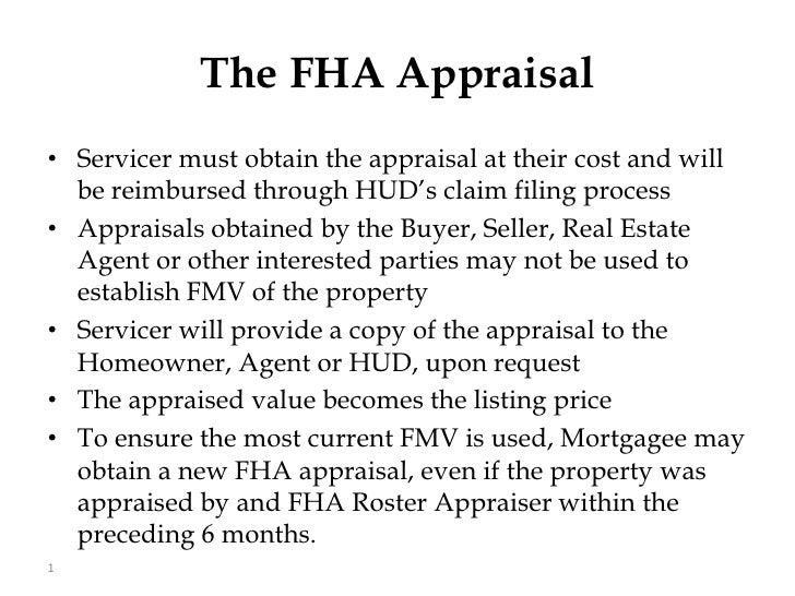 The FHA Appraisal<br />Servicer must obtain the appraisal at their cost and will be reimbursed through HUD's claim filing ...