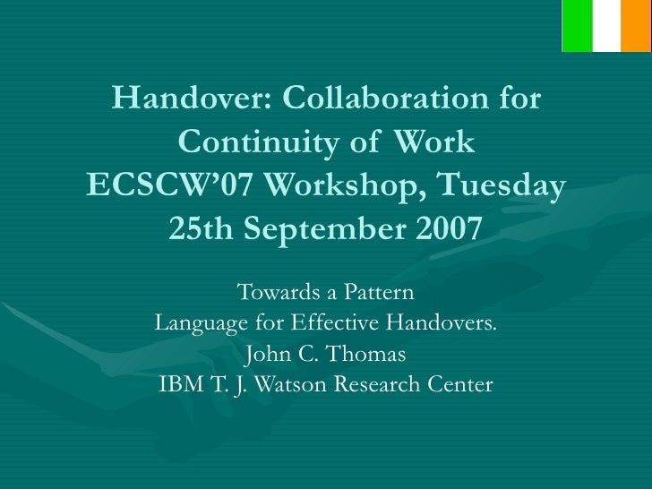 Handover: Collaboration for Continuity of Work ECSCW'07 Workshop, Tuesday 25th September 2007 Towards a Pattern Language f...