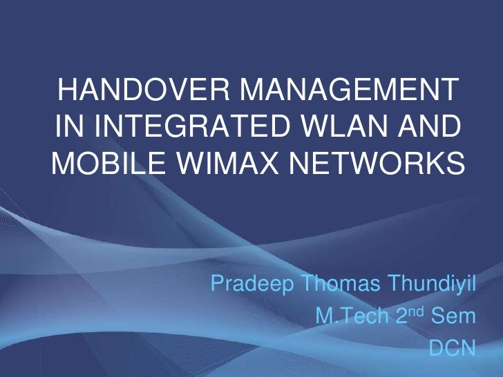 HANDOVER MANAGEMENT IN INTEGRATED WLAN AND MOBILE WIMAX NETWORKS<br />Pradeep Thomas Thundiyil<br />M.Tech 2nd Sem<br />DC...