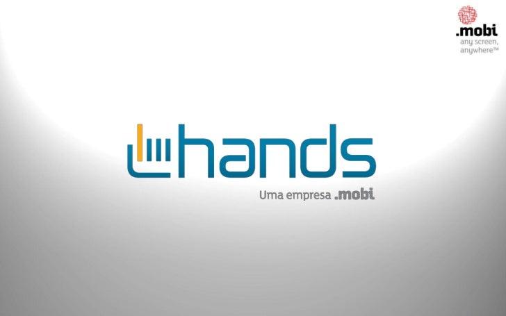 HANDS   GRUPO .MOBIA Hands foi 100% adquirida pelo Grupo .Mobi em dez/2011.