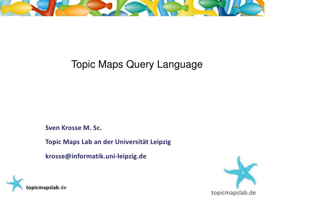 Einführung in Topic Maps                         Topic Maps Query Language              Sven Krosse M. Sc.          Topic ...