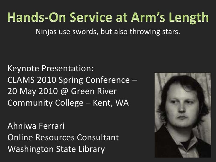 Hands-On Service at Arm's Length<br />Ninjas use swords, but also throwing stars.<br />Keynote Presentation:<br />CLAMS 20...
