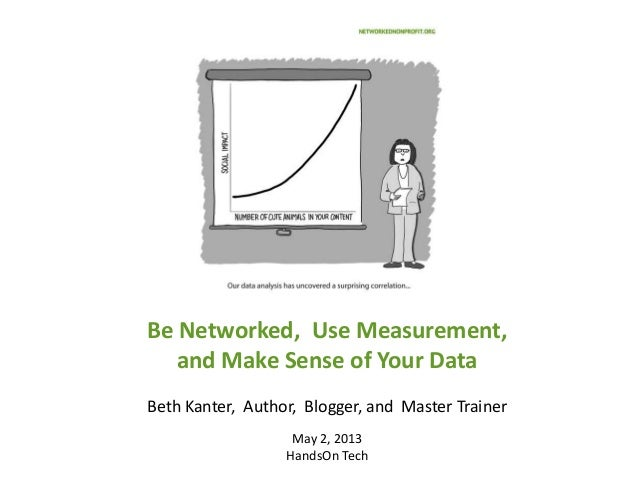 Be Networked, Use Measurement,and Make Sense of Your DataBeth Kanter, Author, Blogger, and Master TrainerMay 2, 2013HandsO...