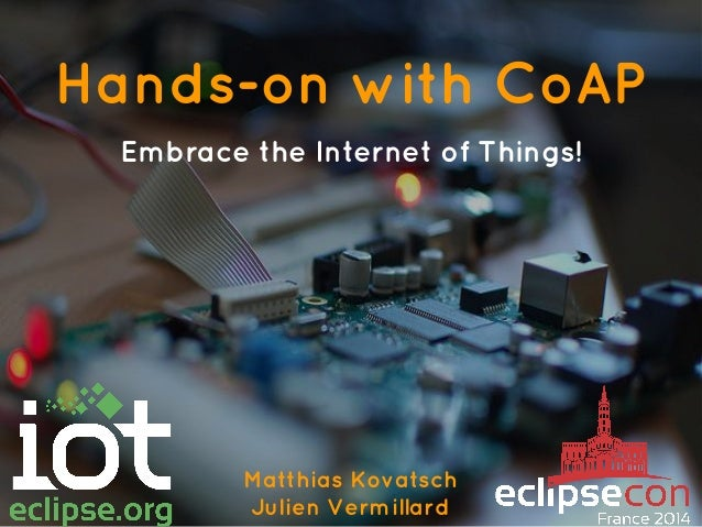 Hands-on with CoAP Embrace the Internet of Things! Matthias Kovatsch Julien Vermillard