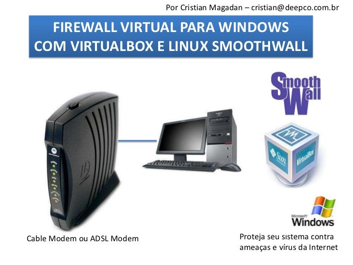 Por Cristian Magadan – cristian@deepco.com.br   FIREWALL VIRTUAL PARA WINDOWS COM VIRTUALBOX E LINUX SMOOTHWALLCable Modem...