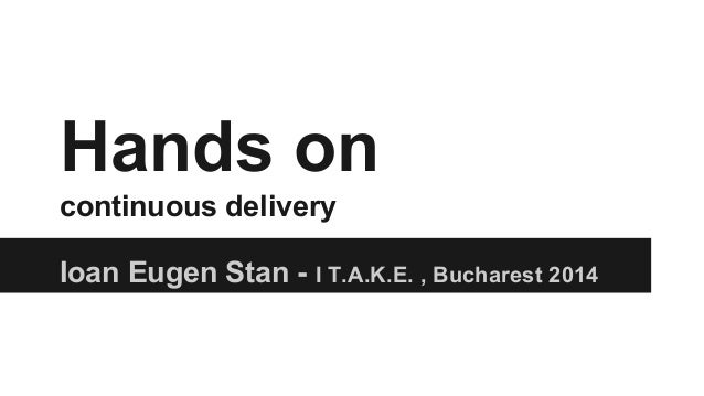 Hands on continuous delivery Ioan Eugen Stan - I T.A.K.E. , Bucharest 2014