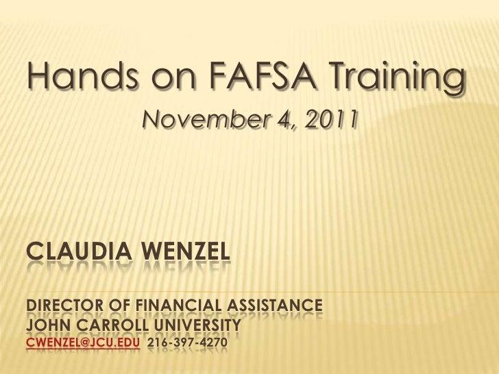 Hands on FAFSA Training                November 4, 2011CLAUDIA WENZELDIRECTOR OF FINANCIAL ASSISTANCEJOHN CARROLL UNIVERSI...