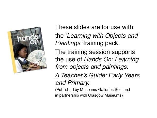 These slides are for use with the 'Learning with Objects and Paintings' training pack. The training session supports the u...