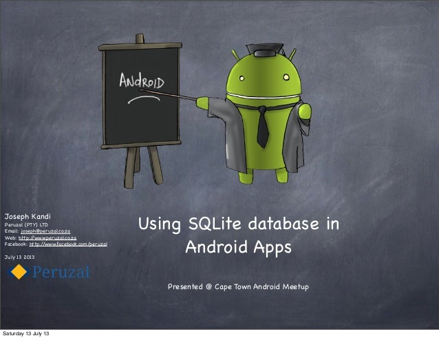 Using SQLite database in Android Apps Presented @ Cape Town Android Meetup Joseph Kandi Peruzal (PTY) LTD Email: joseph@pe...