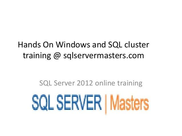 Hands On Windows and SQL cluster training @ sqlservermasters.com     SQL Server 2012 online training