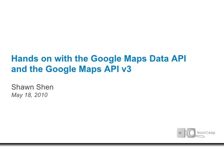 Hands on with the Google Maps Data API and the Google Maps API v3 Shawn Shen May 18, 2010