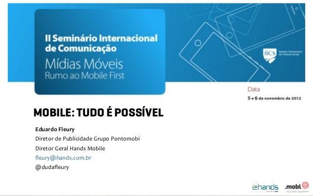 MOBILE: TUDO É POSSÍVELEduardo Fleury Diretor de Publicidade Grupo Pontomobi Diretor Geral Hands Mobil...
