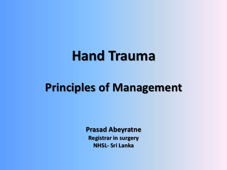 Hand TraumaPrinciples of Management       Prasad Abeyratne       Registrar in surgery        NHSL- Sri Lanka