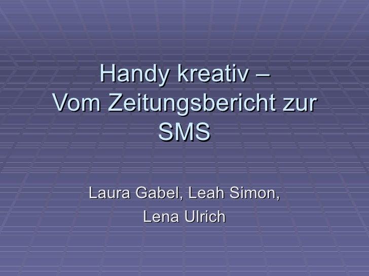 Handy kreativ –Vom Zeitungsbericht zur         SMS   Laura Gabel, Leah Simon,          Lena Ulrich