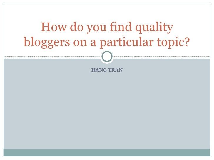 HANG TRAN How do you find quality bloggers on a particular topic?