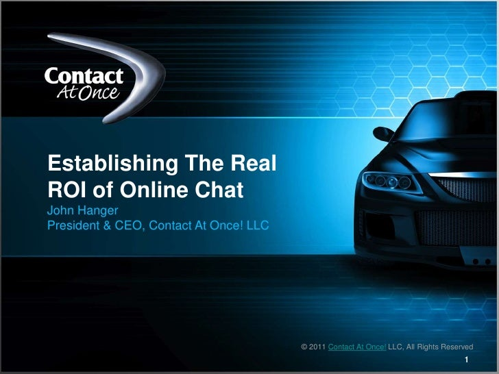 1<br />Establishing The Real ROI of Online Chat<br />John Hanger<br />President & CEO, Contact At Once! LLC<br />© 2011 Co...