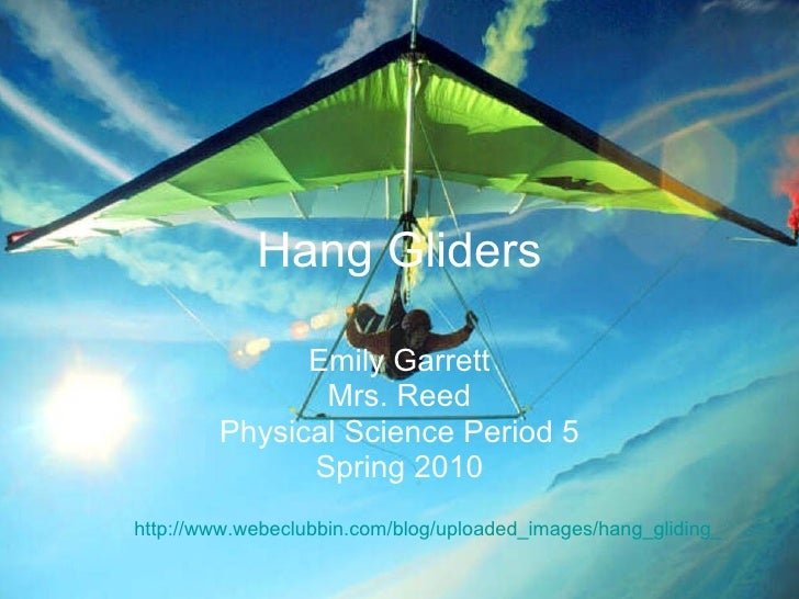 Hang Gliders Emily Garrett Mrs. Reed Physical Science Period 5 Spring 2010 http://www.webeclubbin.com/blog/uploaded_images...