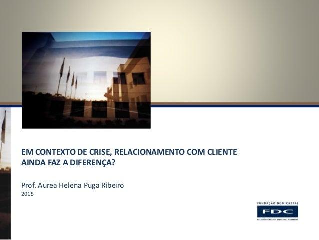 EM CONTEXTO DE CRISE, RELACIONAMENTO COM CLIENTE AINDA FAZ A DIFERENÇA? Prof. Aurea Helena Puga Ribeiro 2015