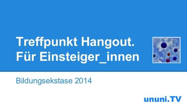 Treffpunkt Hangout. Für Einsteiger_innen Bildungsekstase 2014 ununi.TV