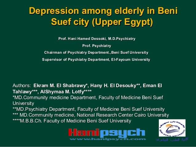 Depression among elderly in Beni Suef city (Upper Egypt) Prof. Hani Hamed Dessoki, M.D.Psychiatry Prof. Psychiatry Chairma...