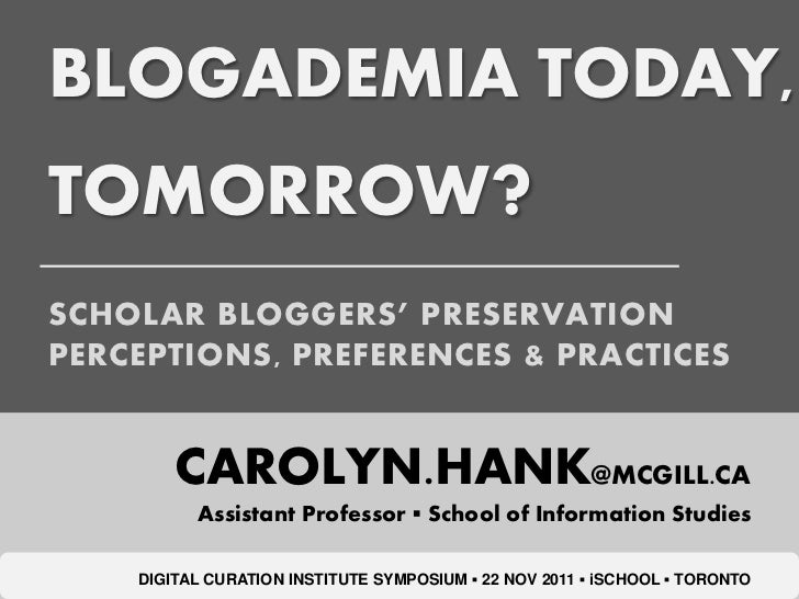 BLOGADEMIA TODAY,TOMORROW?SCHOLAR BLOGGERS' PRESERVATIONPERCEPTIONS, PREFERENCES & PRACTICES        CAROLYN.HANK@MCGILL.CA...