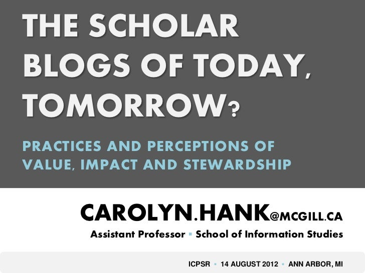 THE SCHOLARBLOGS OF TODAY,TOMORROW?PRACTICES AND PERCEPTIONS OFVALUE, IMPACT AND STEWARDSHIP      CAROLYN.HANK@MCGILL.CA  ...