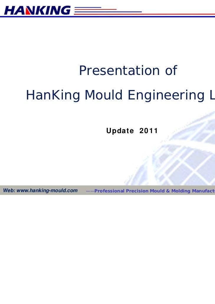 Presentation of        HanKing Mould Engineering Ltd.                                     Update 2011Web: www.hanking-moul...