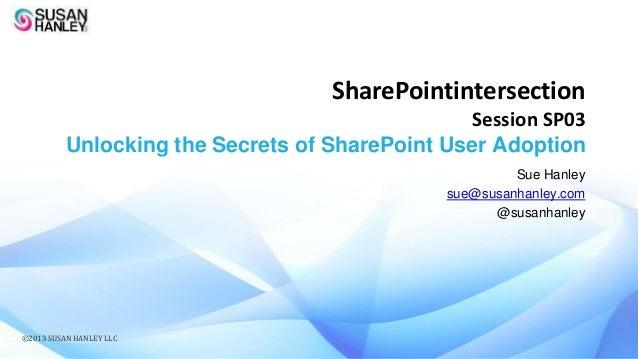 SharePointintersection Session SP03 Unlocking the Secrets of SharePoint User Adoption Sue Hanley sue@susanhanley.com @susa...