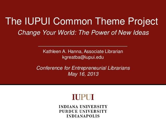 Change Your World: The Power of New IdeasThe IUPUI Common Theme ProjectKathleen A. Hanna, Associate Librariankgreatba@iupu...