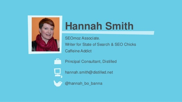 Hannah SmithSEOmoz Associate.Writer for State of Search & SEO ChicksCaffeine AddictPrincipal Consultant, Distilledhannah.s...