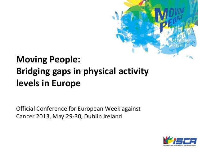 Moving People:Bridging gaps in physical activitylevels in EuropeOfficial Conference for European Week againstCancer 2013, ...