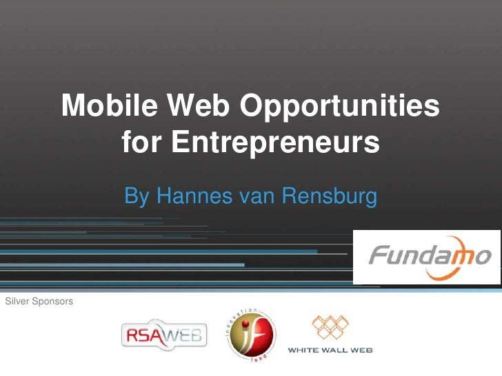 Mobile Web Opportunities                for Entrepreneurs                   By Hannes van Rensburg    Silver Sponsors
