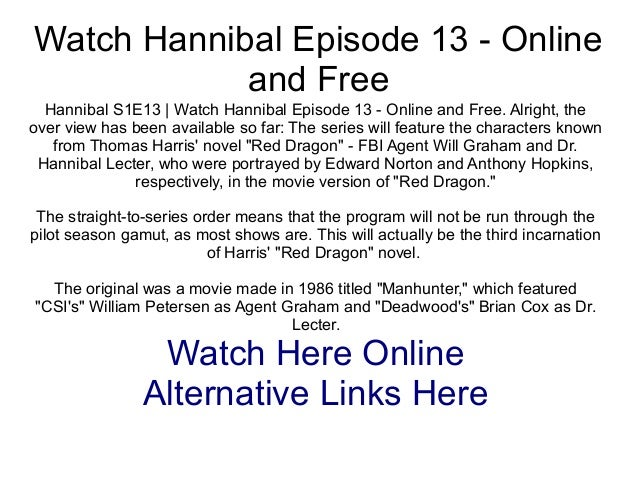 Watch Hannibal Episode 13 - Onlineand FreeHannibal S1E13 | Watch Hannibal Episode 13 - Online and Free. Alright, theover v...