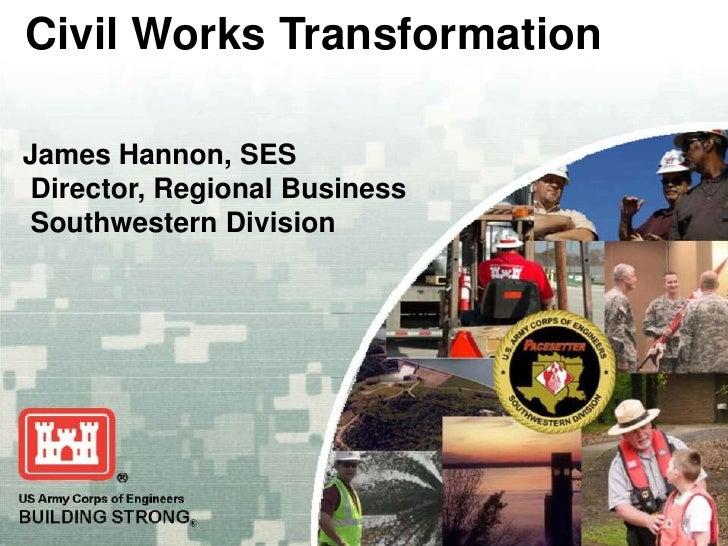 Civil Works TransformationJames Hannon, SESDirector, Regional BusinessSouthwestern DivisionUS Army Corps of EngineersBUILD...