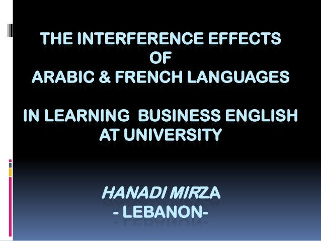 THE INTERFERENCE EFFECTS OF ARABIC & FRENCH LANGUAGES IN LEARNING BUSINESS ENGLISH AT UNIVERSITY  HANADI MIRZA - LEBANON-
